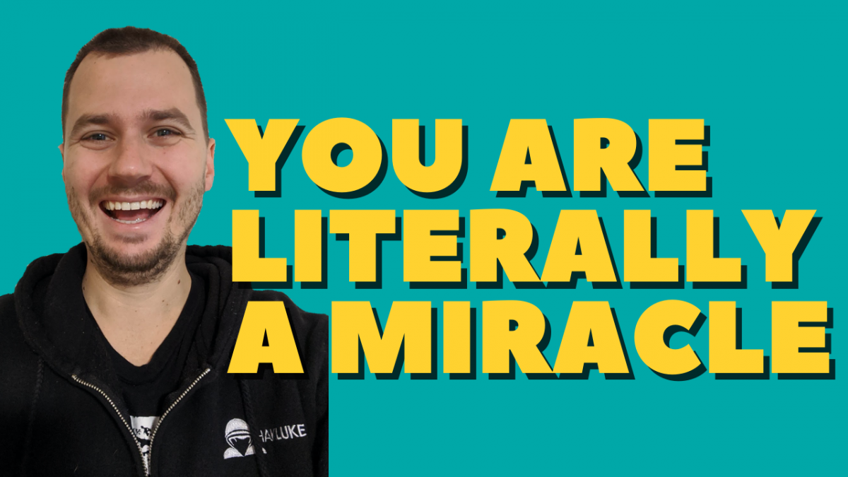 Perspective - you are literally a miracle